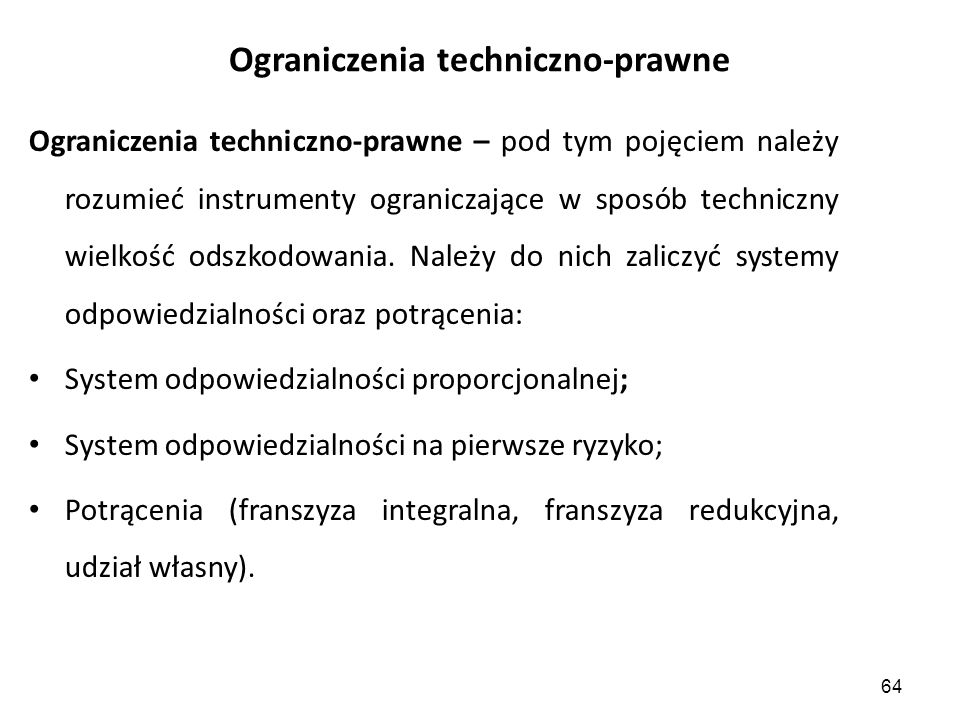 64 Ograniczenia techniczno-prawne Ograniczenia techniczno-prawne – pod tym pojęciem należy rozumieć instrumenty ograniczające w sposób techniczny wielkość odszkodowania.