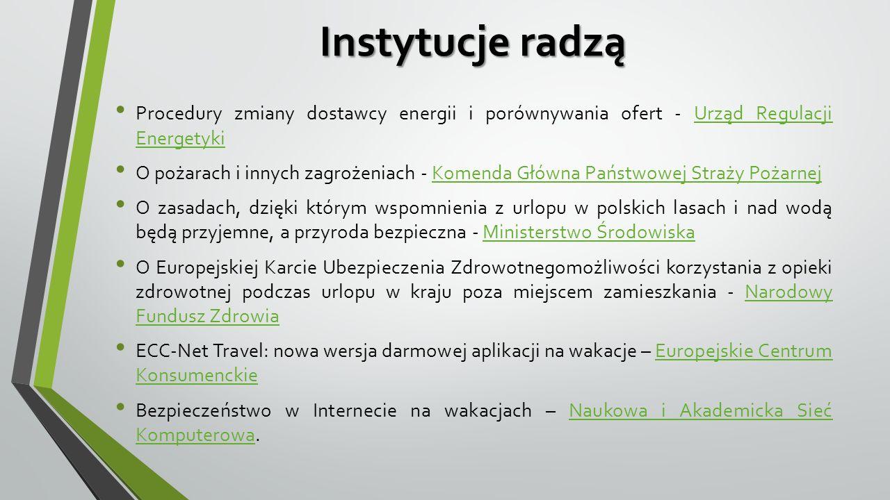 Instytucje radzą Procedury zmiany dostawcy energii i porównywania ofert - Urząd Regulacji EnergetykiUrząd Regulacji Energetyki O pożarach i innych zagrożeniach - Komenda Główna Państwowej Straży PożarnejKomenda Główna Państwowej Straży Pożarnej O zasadach, dzięki którym wspomnienia z urlopu w polskich lasach i nad wodą będą przyjemne, a przyroda bezpieczna - Ministerstwo ŚrodowiskaMinisterstwo Środowiska O Europejskiej Karcie Ubezpieczenia Zdrowotnegomożliwości korzystania z opieki zdrowotnej podczas urlopu w kraju poza miejscem zamieszkania - Narodowy Fundusz ZdrowiaNarodowy Fundusz Zdrowia ECC-Net Travel: nowa wersja darmowej aplikacji na wakacje – Europejskie Centrum KonsumenckieEuropejskie Centrum Konsumenckie Bezpieczeństwo w Internecie na wakacjach – Naukowa i Akademicka Sieć Komputerowa.Naukowa i Akademicka Sieć Komputerowa