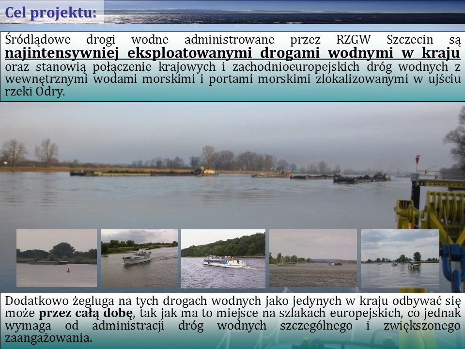 najintensywniej eksploatowanymi drogami wodnymi w kraju Śródlądowe drogi wodne administrowane przez RZGW Szczecin są najintensywniej eksploatowanymi drogami wodnymi w kraju oraz stanowią połączenie krajowych i zachodnioeuropejskich dróg wodnych z wewnętrznymi wodami morskimi i portami morskimi zlokalizowanymi w ujściu rzeki Odry.