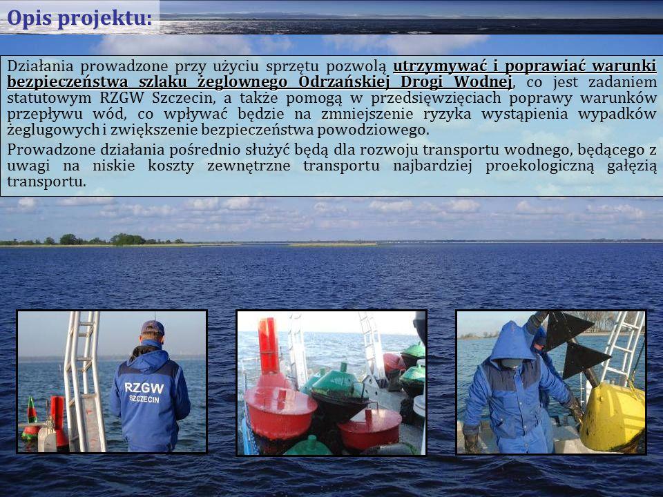 utrzymywać i poprawiać warunki bezpieczeństwa szlaku żeglownego Odrzańskiej Drogi Wodnej Działania prowadzone przy użyciu sprzętu pozwolą utrzymywać i poprawiać warunki bezpieczeństwa szlaku żeglownego Odrzańskiej Drogi Wodnej, co jest zadaniem statutowym RZGW Szczecin, a także pomogą w przedsięwzięciach poprawy warunków przepływu wód, co wpływać będzie na zmniejszenie ryzyka wystąpienia wypadków żeglugowych i zwiększenie bezpieczeństwa powodziowego.