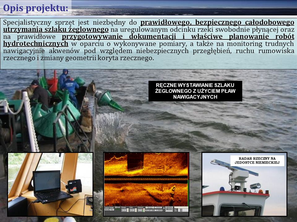 prawidłowego, bezpiecznego całodobowego utrzymania szlaku żeglownego przygotowywanie dokumentacji i właściwe planowanie robót hydrotechnicznych Specjalistyczny sprzęt jest niezbędny do prawidłowego, bezpiecznego całodobowego utrzymania szlaku żeglownego na uregulowanym odcinku rzeki swobodnie płynącej oraz na prawidłowe przygotowywanie dokumentacji i właściwe planowanie robót hydrotechnicznych w oparciu o wykonywane pomiary, a także na monitoring trudnych nawigacyjnie akwenów pod względem niebezpiecznych przegłębień, ruchu rumowiska rzecznego i zmiany geometrii koryta rzecznego.