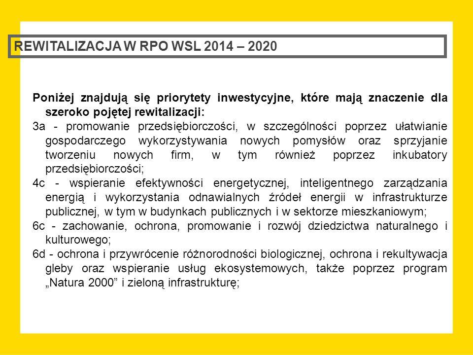 """REWITALIZACJA W RPO WSL 2014 – 2020 Poniżej znajdują się priorytety inwestycyjne, które mają znaczenie dla szeroko pojętej rewitalizacji: 3a - promowanie przedsiębiorczości, w szczególności poprzez ułatwianie gospodarczego wykorzystywania nowych pomysłów oraz sprzyjanie tworzeniu nowych firm, w tym również poprzez inkubatory przedsiębiorczości; 4c - wspieranie efektywności energetycznej, inteligentnego zarządzania energią i wykorzystania odnawialnych źródeł energii w infrastrukturze publicznej, w tym w budynkach publicznych i w sektorze mieszkaniowym; 6c - zachowanie, ochrona, promowanie i rozwój dziedzictwa naturalnego i kulturowego; 6d - ochrona i przywrócenie różnorodności biologicznej, ochrona i rekultywacja gleby oraz wspieranie usług ekosystemowych, także poprzez program """"Natura 2000 i zieloną infrastrukturę;"""