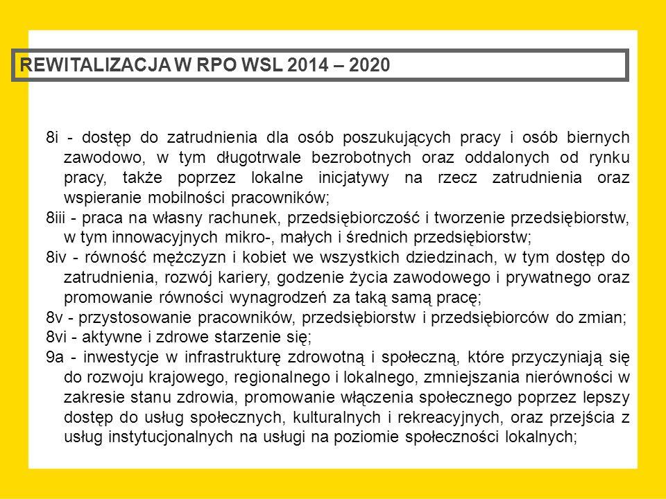REWITALIZACJA W RPO WSL 2014 – 2020 8i - dostęp do zatrudnienia dla osób poszukujących pracy i osób biernych zawodowo, w tym długotrwale bezrobotnych oraz oddalonych od rynku pracy, także poprzez lokalne inicjatywy na rzecz zatrudnienia oraz wspieranie mobilności pracowników; 8iii - praca na własny rachunek, przedsiębiorczość i tworzenie przedsiębiorstw, w tym innowacyjnych mikro-, małych i średnich przedsiębiorstw; 8iv - równość mężczyzn i kobiet we wszystkich dziedzinach, w tym dostęp do zatrudnienia, rozwój kariery, godzenie życia zawodowego i prywatnego oraz promowanie równości wynagrodzeń za taką samą pracę; 8v - przystosowanie pracowników, przedsiębiorstw i przedsiębiorców do zmian; 8vi - aktywne i zdrowe starzenie się; 9a - inwestycje w infrastrukturę zdrowotną i społeczną, które przyczyniają się do rozwoju krajowego, regionalnego i lokalnego, zmniejszania nierówności w zakresie stanu zdrowia, promowanie włączenia społecznego poprzez lepszy dostęp do usług społecznych, kulturalnych i rekreacyjnych, oraz przejścia z usług instytucjonalnych na usługi na poziomie społeczności lokalnych;