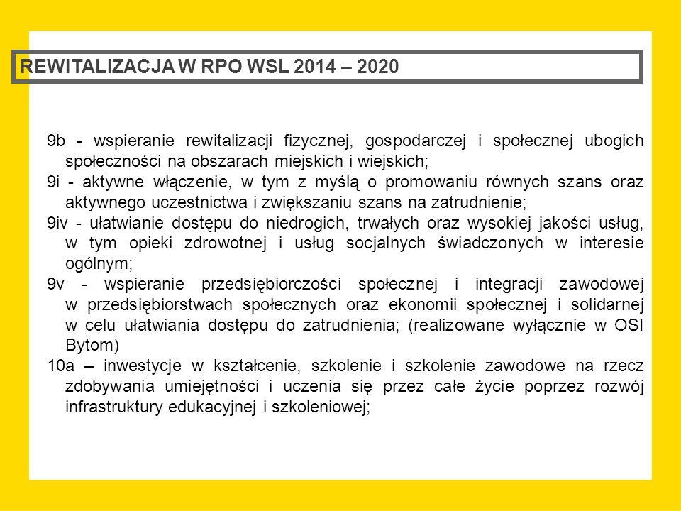REWITALIZACJA W RPO WSL 2014 – 2020 9b - wspieranie rewitalizacji fizycznej, gospodarczej i społecznej ubogich społeczności na obszarach miejskich i wiejskich; 9i - aktywne włączenie, w tym z myślą o promowaniu równych szans oraz aktywnego uczestnictwa i zwiększaniu szans na zatrudnienie; 9iv - ułatwianie dostępu do niedrogich, trwałych oraz wysokiej jakości usług, w tym opieki zdrowotnej i usług socjalnych świadczonych w interesie ogólnym; 9v - wspieranie przedsiębiorczości społecznej i integracji zawodowej w przedsiębiorstwach społecznych oraz ekonomii społecznej i solidarnej w celu ułatwiania dostępu do zatrudnienia; (realizowane wyłącznie w OSI Bytom) 10a – inwestycje w kształcenie, szkolenie i szkolenie zawodowe na rzecz zdobywania umiejętności i uczenia się przez całe życie poprzez rozwój infrastruktury edukacyjnej i szkoleniowej;