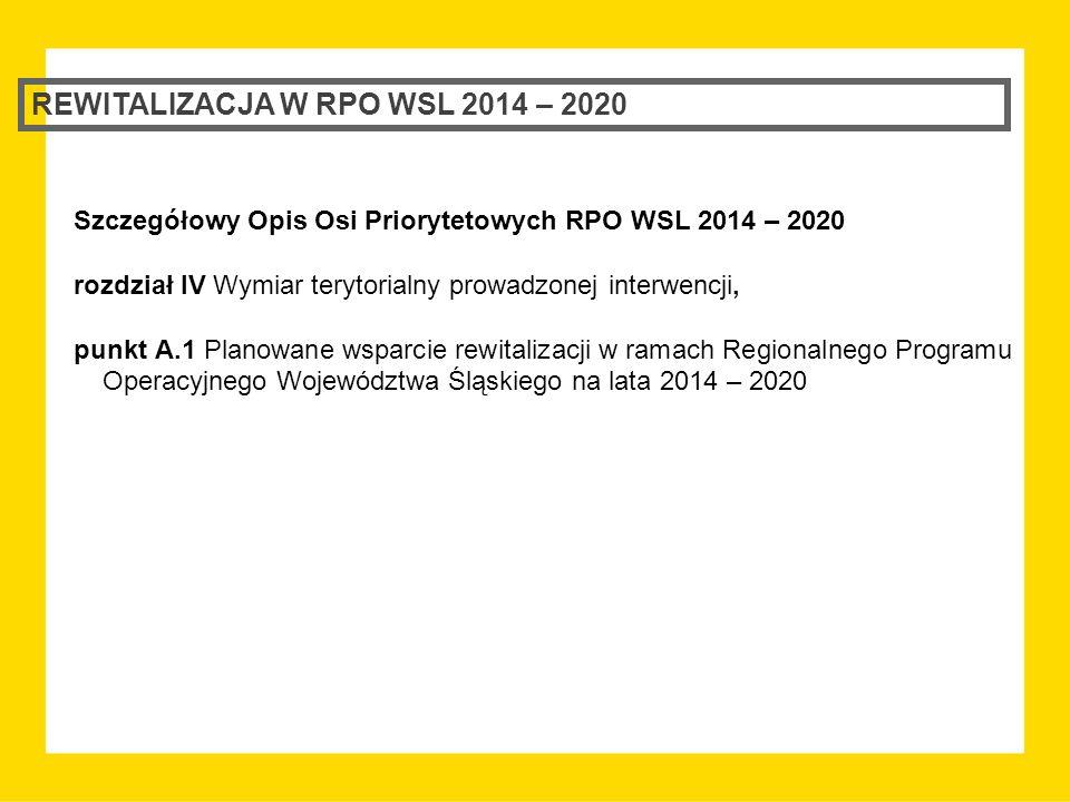 REWITALIZACJA W RPO WSL 2014 – 2020 Szczegółowy Opis Osi Priorytetowych RPO WSL 2014 – 2020 rozdział IV Wymiar terytorialny prowadzonej interwencji, punkt A.1 Planowane wsparcie rewitalizacji w ramach Regionalnego Programu Operacyjnego Województwa Śląskiego na lata 2014 – 2020