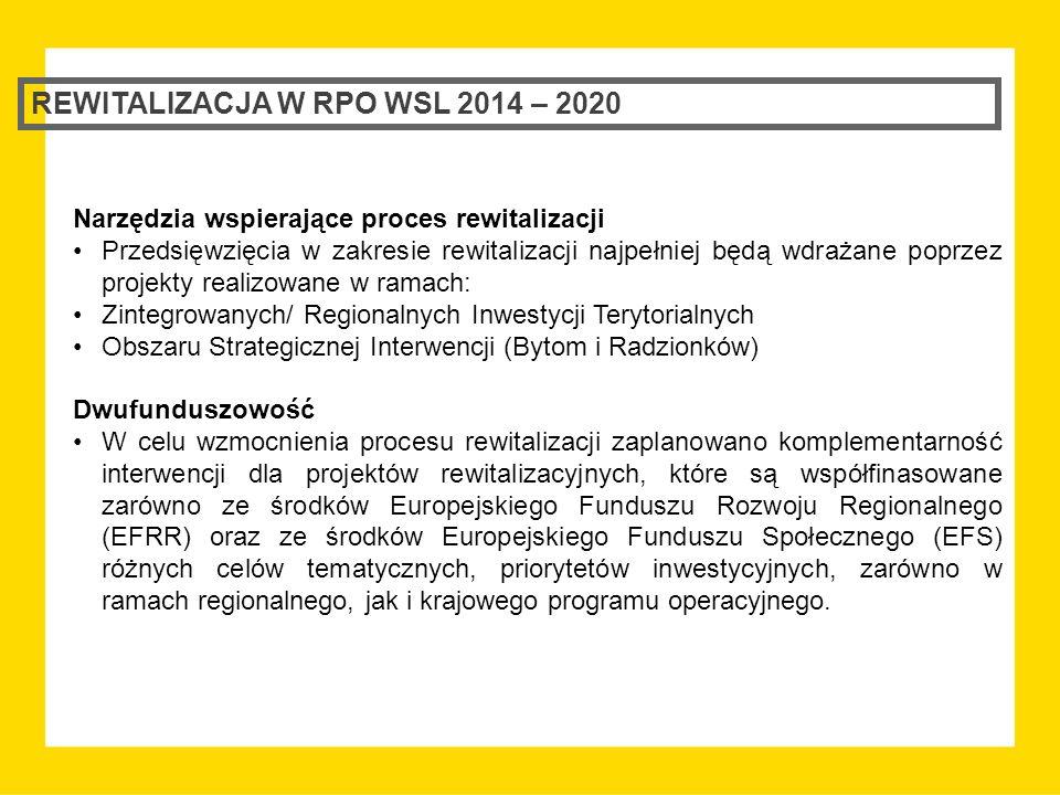 REWITALIZACJA W RPO WSL 2014 – 2020 Narzędzia wspierające proces rewitalizacji Przedsięwzięcia w zakresie rewitalizacji najpełniej będą wdrażane poprzez projekty realizowane w ramach: Zintegrowanych/ Regionalnych Inwestycji Terytorialnych Obszaru Strategicznej Interwencji (Bytom i Radzionków) Dwufunduszowość W celu wzmocnienia procesu rewitalizacji zaplanowano komplementarność interwencji dla projektów rewitalizacyjnych, które są współfinasowane zarówno ze środków Europejskiego Funduszu Rozwoju Regionalnego (EFRR) oraz ze środków Europejskiego Funduszu Społecznego (EFS) różnych celów tematycznych, priorytetów inwestycyjnych, zarówno w ramach regionalnego, jak i krajowego programu operacyjnego.
