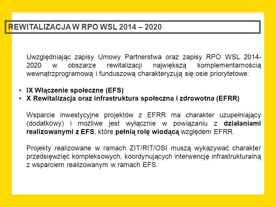 REWITALIZACJA W RPO WSL 2014 – 2020 Uwzględniając zapisy Umowy Partnerstwa oraz zapisy RPO WSL 2014- 2020 w obszarze rewitalizacji największą komplementarnością wewnątrzprogramową i funduszową charakteryzują się osie priorytetowe: IX Włączenie społeczne (EFS) X Rewitalizacja oraz infrastruktura społeczna i zdrowotna (EFRR) Wsparcie inwestycyjne projektów z EFRR ma charakter uzupełniający (dodatkowy) i możliwe jest wyłącznie w powiązaniu z działaniami realizowanymi z EFS, które pełnią rolę wiodącą względem EFRR.