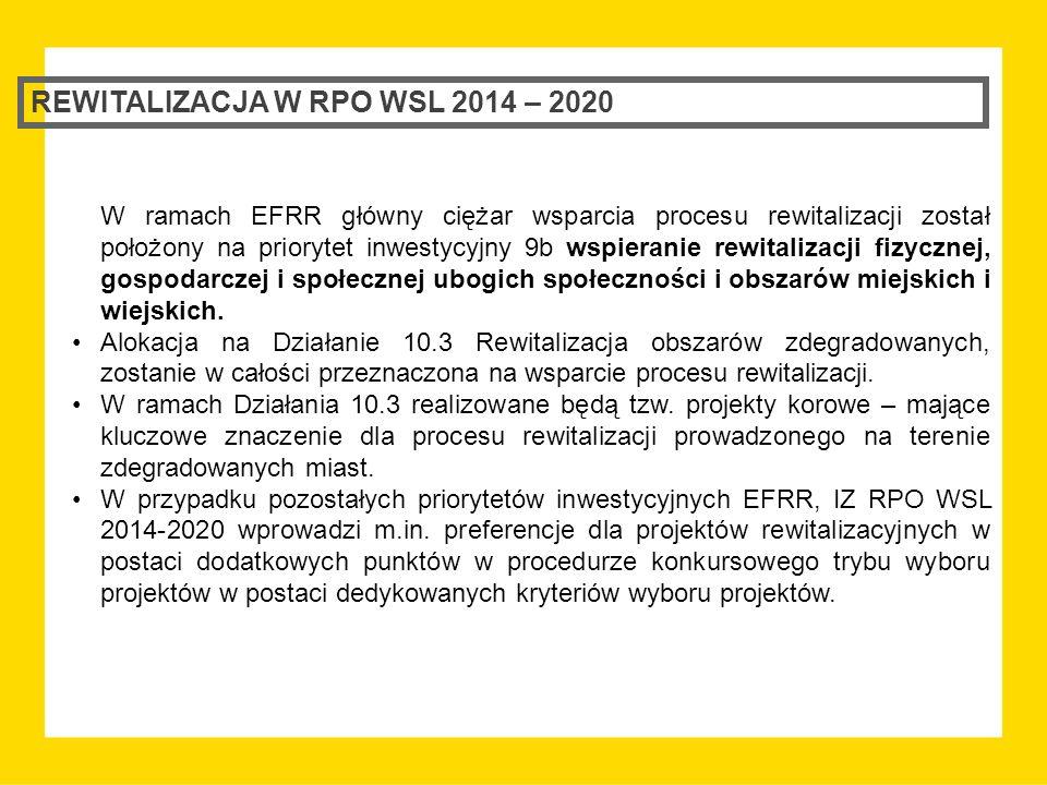 REWITALIZACJA W RPO WSL 2014 – 2020 W ramach EFRR główny ciężar wsparcia procesu rewitalizacji został położony na priorytet inwestycyjny 9b wspieranie rewitalizacji fizycznej, gospodarczej i społecznej ubogich społeczności i obszarów miejskich i wiejskich.