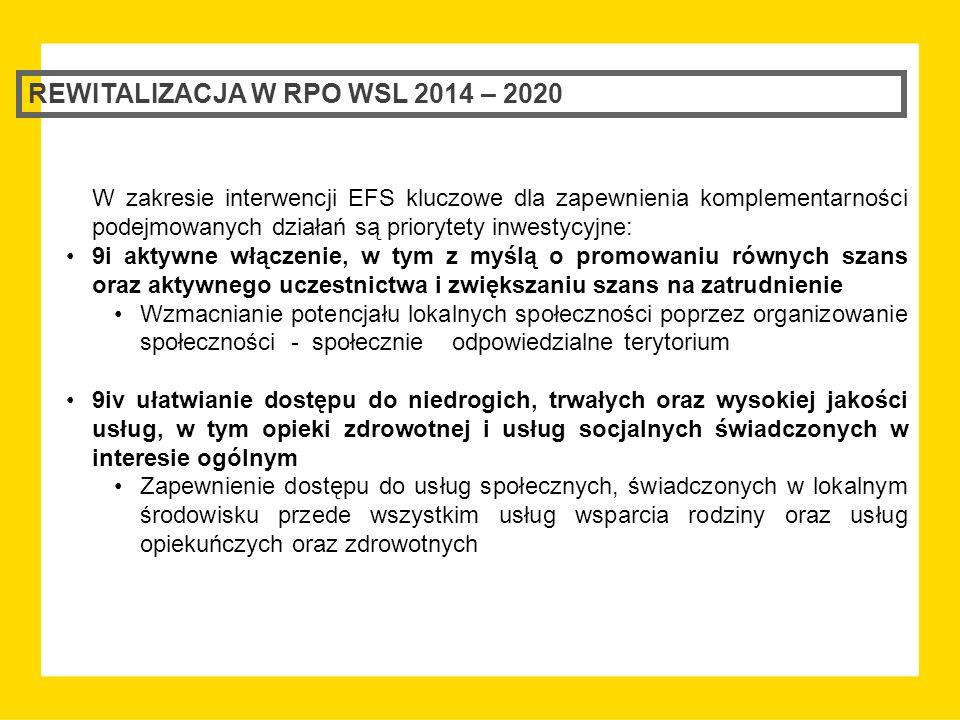 REWITALIZACJA W RPO WSL 2014 – 2020 W zakresie interwencji EFS kluczowe dla zapewnienia komplementarności podejmowanych działań są priorytety inwestycyjne: 9i aktywne włączenie, w tym z myślą o promowaniu równych szans oraz aktywnego uczestnictwa i zwiększaniu szans na zatrudnienie Wzmacnianie potencjału lokalnych społeczności poprzez organizowanie społeczności - społecznie odpowiedzialne terytorium 9iv ułatwianie dostępu do niedrogich, trwałych oraz wysokiej jakości usług, w tym opieki zdrowotnej i usług socjalnych świadczonych w interesie ogólnym Zapewnienie dostępu do usług społecznych, świadczonych w lokalnym środowisku przede wszystkim usług wsparcia rodziny oraz usług opiekuńczych oraz zdrowotnych