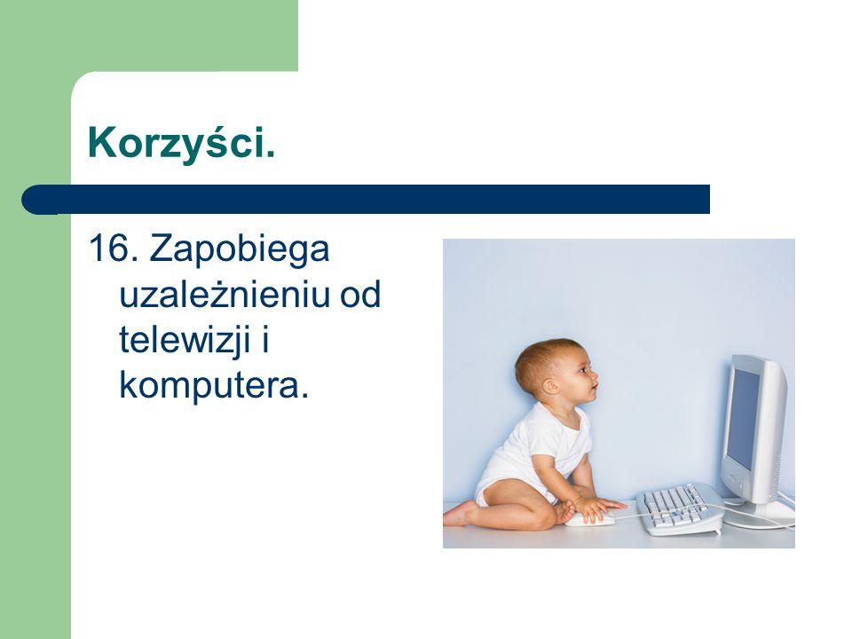 Korzyści. 16. Zapobiega uzależnieniu od telewizji i komputera.