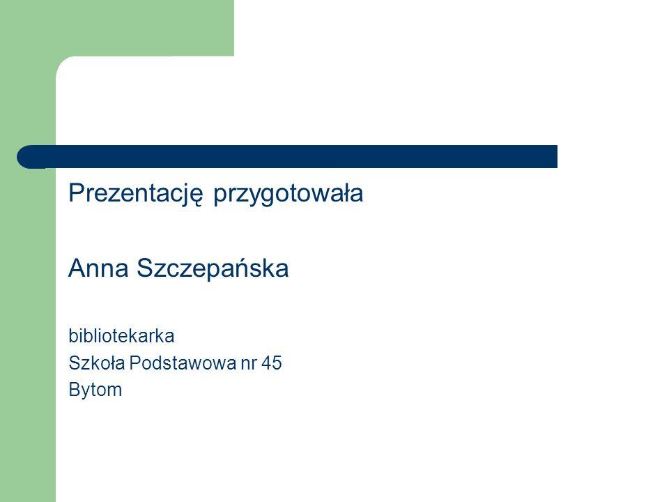 Prezentację przygotowała Anna Szczepańska bibliotekarka Szkoła Podstawowa nr 45 Bytom