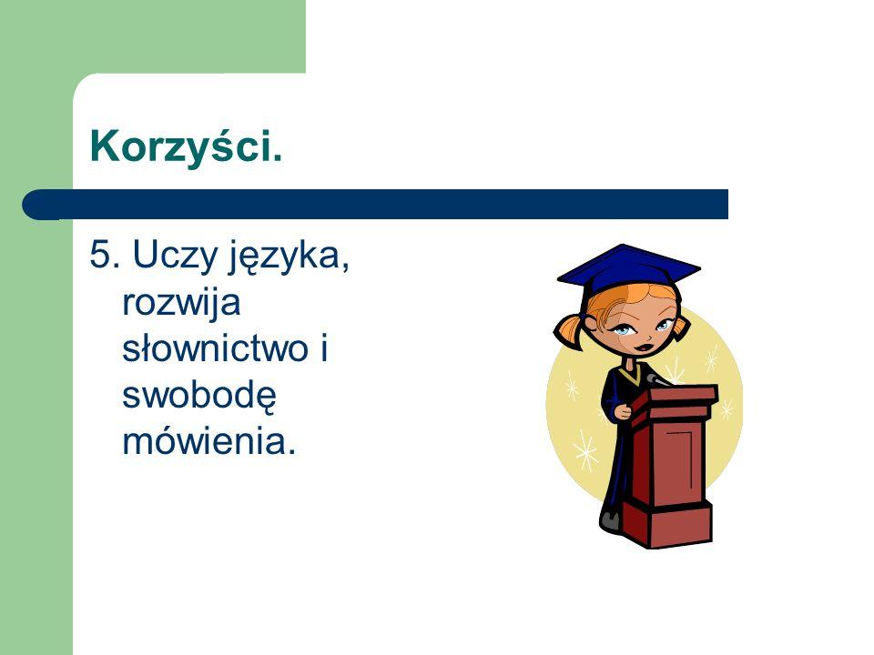 Korzyści. 5. Uczy języka, rozwija słownictwo i swobodę mówienia.