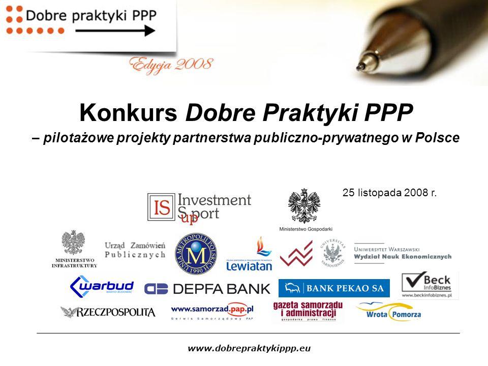 www.dobrepraktykippp.eu Konkurs Dobre Praktyki PPP Jedyna w Polsce inicjatywa wspierająca tworzenie projektów modelowych dla partnerstwa publiczno - prywatnego; Cele: upowszechnienie wiedzy i standardów, dotyczących realizacji przedsięwzięć za pomocą formuły partnerstwa publiczno-prywatnego oraz popularyzacja partnerstwa publiczno – prywatnego jako formy realizacji inwestycji publicznych; Konkurs skierowany jest do podmiotów publicznych, przede wszystkim jednostek samorządu terytorialnego, które mogą zgłaszać pomysły na przedsięwzięcia przewidziane do realizacji z partnerem prywatnym; W ramach edycji 2008 realizowany Pilotażowy Program Projektów PPP Ministerstwa Gospodarki polegający na wsparciu zwycięskich projektów poprzez sfinansowanie przygotowania analiz przedrealizacyjnych.
