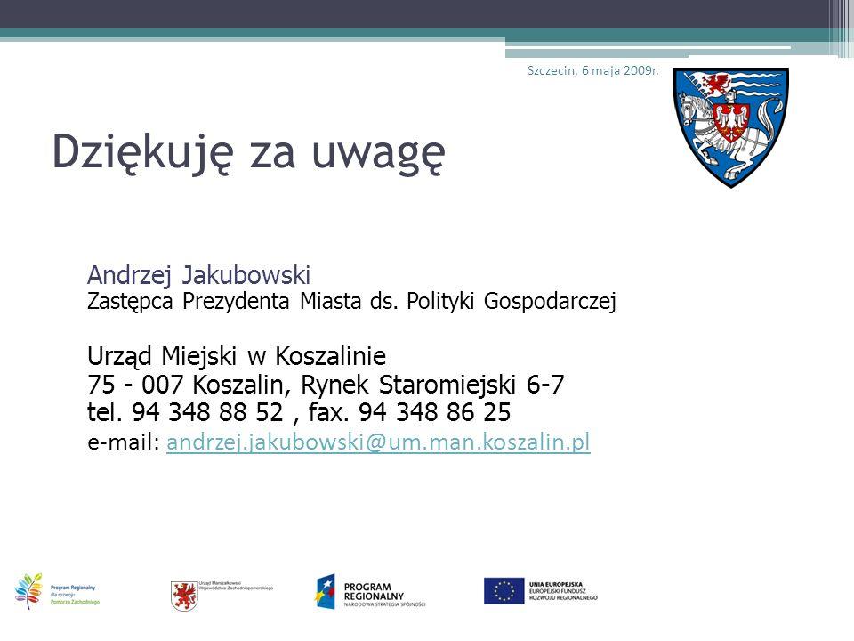 Dziękuję za uwagę Andrzej Jakubowski Zastępca Prezydenta Miasta ds. Polityki Gospodarczej Urząd Miejski w Koszalinie 75 - 007 Koszalin, Rynek Staromie