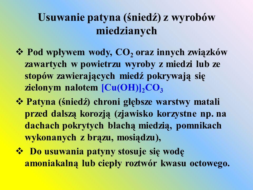 Usuwanie patyna (śniedź) z wyrobów miedzianych  Pod wpływem wody, CO 2 oraz innych związków zawartych w powietrzu wyroby z miedzi lub ze stopów zawierających miedź pokrywają się zielonym nalotem [Cu(OH)] 2 CO 3  Patyna (śniedź) chroni głębsze warstwy matali przed dalszą korozją (zjawisko korzystne np.