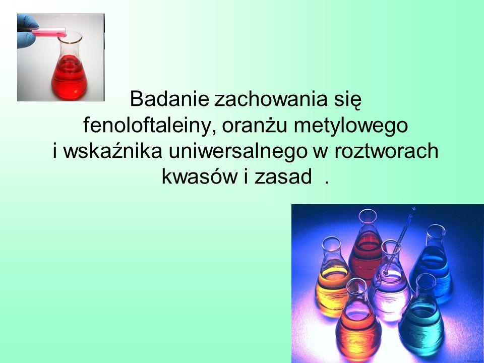 Badanie zachowania się fenoloftaleiny, oranżu metylowego i wskaźnika uniwersalnego w roztworach kwasów i zasad.