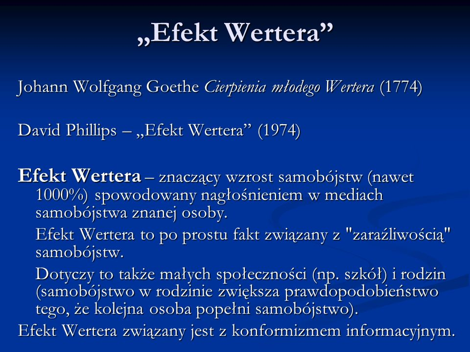 """""""Efekt Wertera Johann Wolfgang Goethe Cierpienia młodego Wertera (1774) David Phillips – """"Efekt Wertera (1974) Efekt Wertera – znaczący wzrost samobójstw (nawet 1000%) spowodowany nagłośnieniem w mediach samobójstwa znanej osoby."""