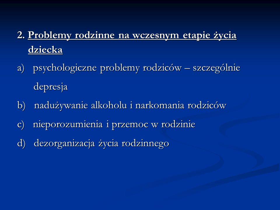 2. Problemy rodzinne na wczesnym etapie życia dziecka dziecka a) psychologiczne problemy rodziców – szczególnie depresja depresja b) nadużywanie alkoh