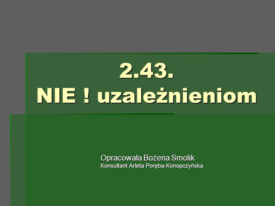 2.43. NIE ! uzależnieniom Opracowała Bożena Smolik Konsultant Arleta Poręba-Konopczyńska