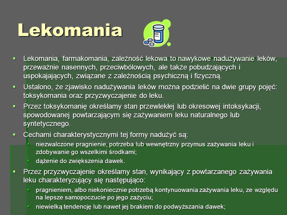 Lekomania  Lekomania, farmakomania, zależność lekowa to nawykowe nadużywanie leków, przeważnie nasennych, przeciwbólowych, ale także pobudzających i uspokajających, związane z zależnością psychiczną i fizyczną.