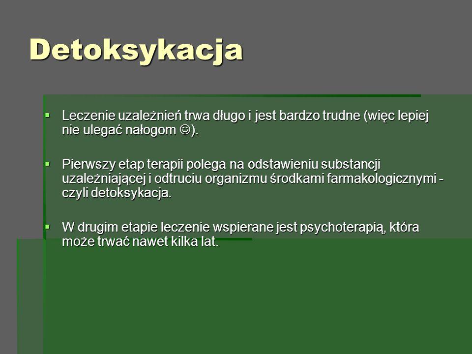 Detoksykacja  Leczenie uzależnień trwa długo i jest bardzo trudne (więc lepiej nie ulegać nałogom ).