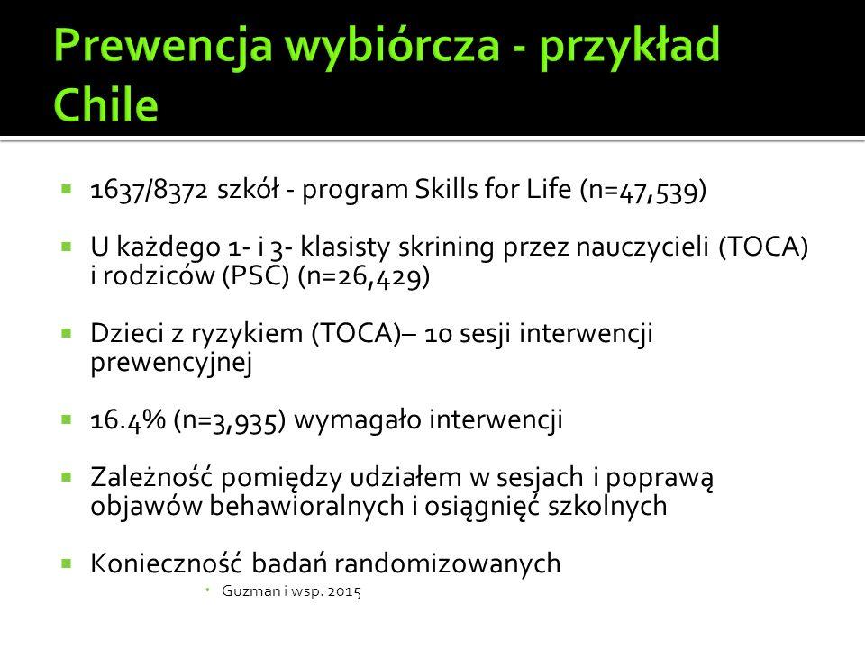  1637/8372 szkół - program Skills for Life (n=47,539)  U każdego 1- i 3- klasisty skrining przez nauczycieli (TOCA) i rodziców (PSC) (n=26,429)  Dzieci z ryzykiem (TOCA)– 10 sesji interwencji prewencyjnej  16.4% (n=3,935) wymagało interwencji  Zależność pomiędzy udziałem w sesjach i poprawą objawów behawioralnych i osiągnięć szkolnych  Konieczność badań randomizowanych  Guzman i wsp.