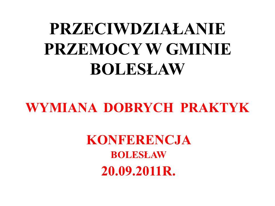 PRZECIWDZIAŁANIE PRZEMOCY W GMINIE BOLESŁAW WYMIANA DOBRYCH PRAKTYK KONFERENCJA BOLESŁAW 20.09.2011R.