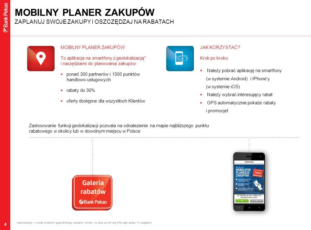 4 MOBILNY PLANER ZAKUPÓW To aplikacja na smartfony z geolokalizacją* i narzędziami do planowania zakupów:  ponad 300 partnerów i 1500 punktów handlowo-usługowych  rabaty do 30%  oferty dostępne dla wszystkich Klientów MOBILNY PLANER ZAKUPÓW ZAPLANUJ SWOJE ZAKUPY I OSZCZĘDZAJ NA RABATACH * Geolokalizacja – proces określania geograficznego położenia punktów lub osób za pomocą GPS bądź adresu IP urządzenia.