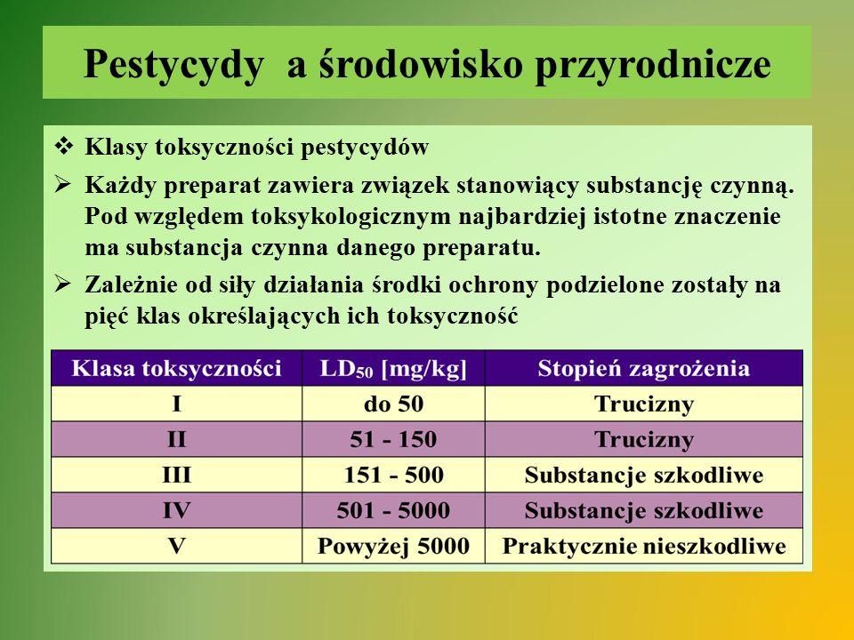 Pestycydy a środowisko przyrodnicze  Klasy toksyczności pestycydów  Każdy preparat zawiera związek stanowiący substancję czynną. Pod względem toks