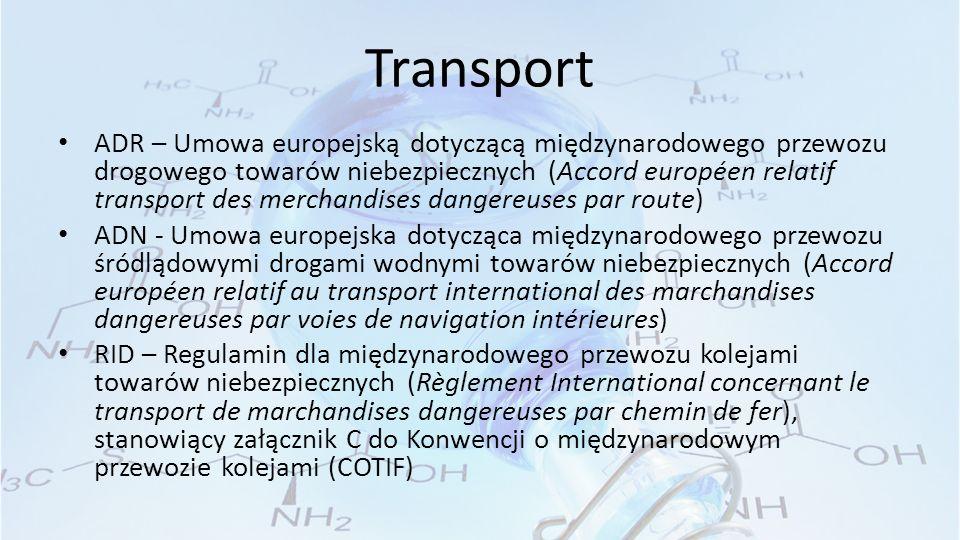 Transport ADR – Umowa europejską dotyczącą międzynarodowego przewozu drogowego towarów niebezpiecznych (Accord européen relatif transport des merchandises dangereuses par route) ADN - Umowa europejska dotycząca międzynarodowego przewozu śródlądowymi drogami wodnymi towarów niebezpiecznych (Accord européen relatif au transport international des marchandises dangereuses par voies de navigation intérieures) RID – Regulamin dla międzynarodowego przewozu kolejami towarów niebezpiecznych (Règlement International concernant le transport de marchandises dangereuses par chemin de fer), stanowiący załącznik C do Konwencji o międzynarodowym przewozie kolejami (COTIF)