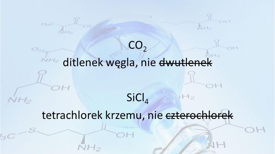 CO 2 ditlenek węgla, nie dwutlenek SiCl 4 tetrachlorek krzemu, nie czterochlorek
