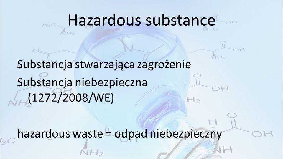 Hazardous substance Substancja stwarzająca zagrożenie Substancja niebezpieczna (1272/2008/WE) hazardous waste = odpad niebezpieczny