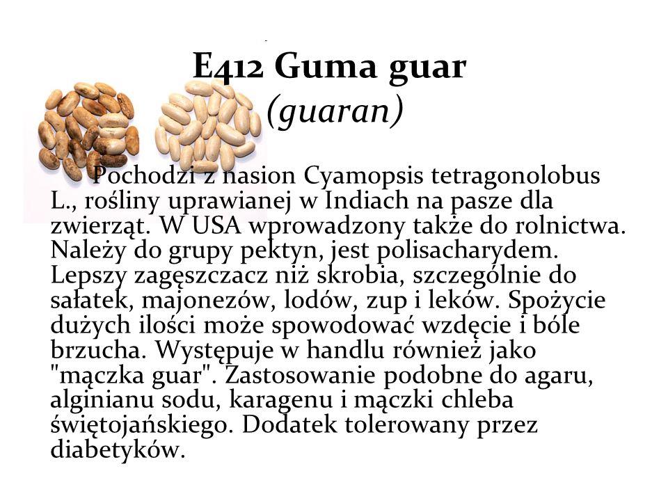 E412 Guma guar (guaran) Pochodzi z nasion Cyamopsis tetragonolobus L., rośliny uprawianej w Indiach na pasze dla zwierząt.