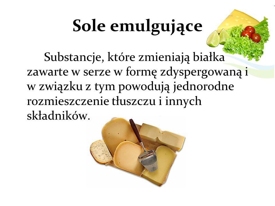 Sole emulgujące Substancje, które zmieniają białka zawarte w serze w formę zdyspergowaną i w związku z tym powodują jednorodne rozmieszczenie tłuszczu i innych składników.