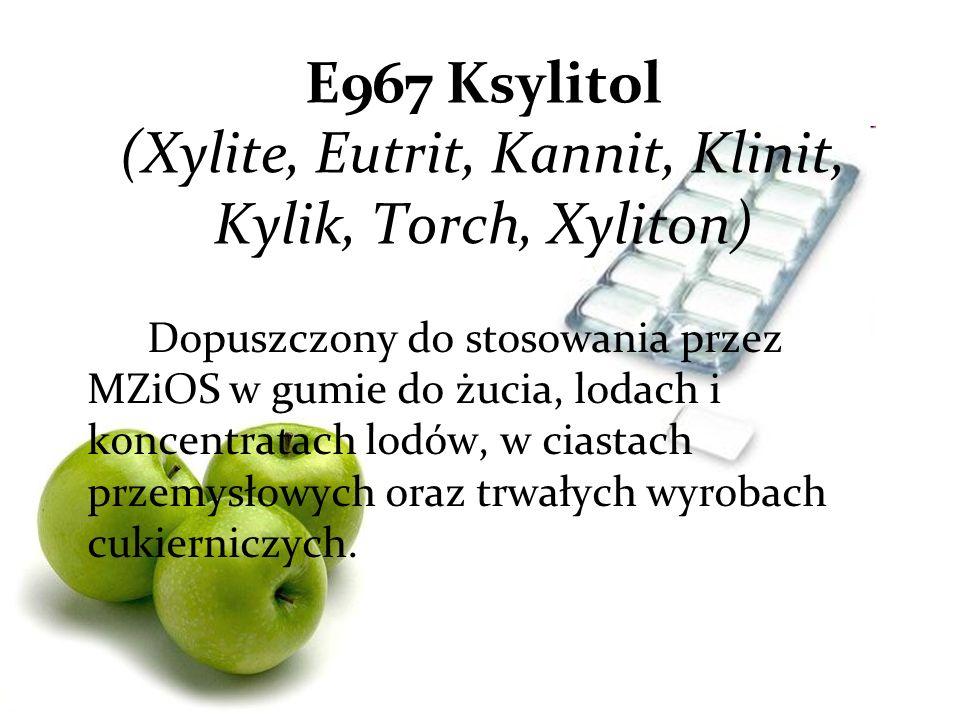 E967 Ksylitol (Xylite, Eutrit, Kannit, Klinit, Kylik, Torch, Xyliton) Dopuszczony do stosowania przez MZiOS w gumie do żucia, lodach i koncentratach lodów, w ciastach przemysłowych oraz trwałych wyrobach cukierniczych.