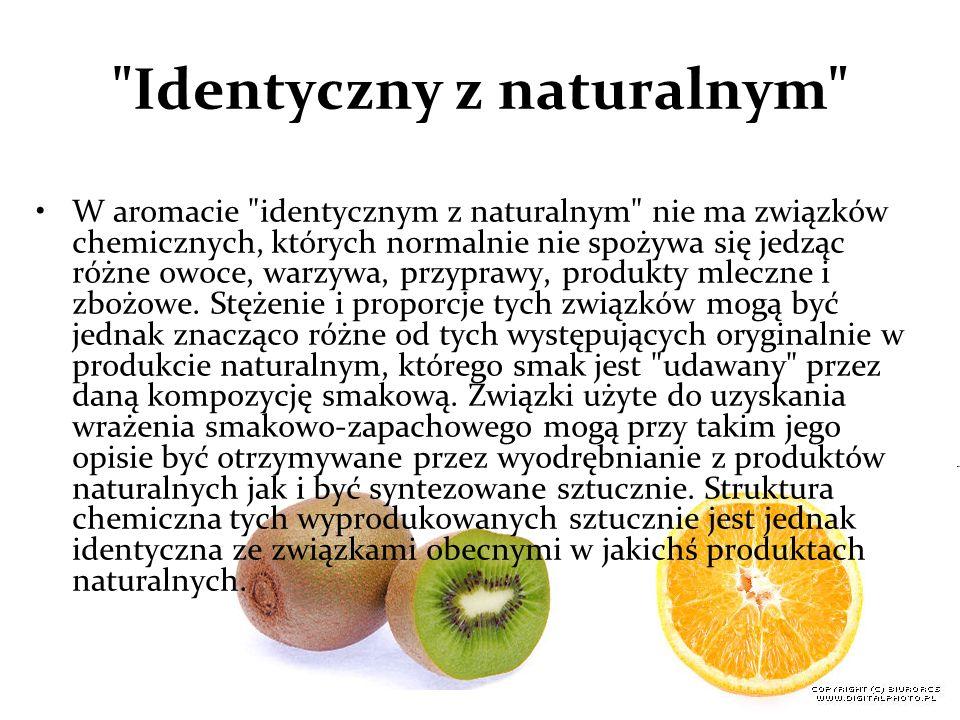 Identyczny z naturalnym W aromacie identycznym z naturalnym nie ma związków chemicznych, których normalnie nie spożywa się jedząc różne owoce, warzywa, przyprawy, produkty mleczne i zbożowe.