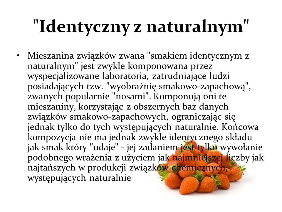 Identyczny z naturalnym Mieszanina związków zwana smakiem identycznym z naturalnym jest zwykle komponowana przez wyspecjalizowane laboratoria, zatrudniające ludzi posiadających tzw.