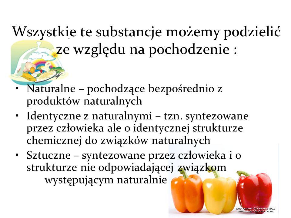 Wszystkie te substancje możemy podzielić ze względu na pochodzenie : Naturalne – pochodzące bezpośrednio z produktów naturalnych Identyczne z naturalnymi – tzn.