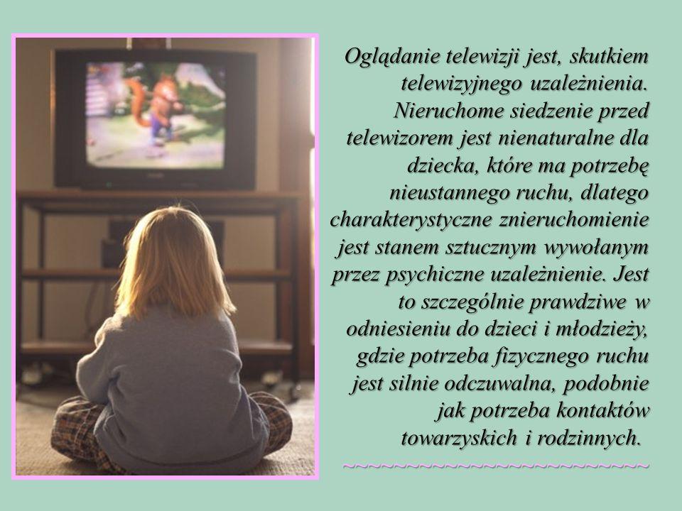 Oglądanie telewizji jest, skutkiem telewizyjnego uzależnienia.