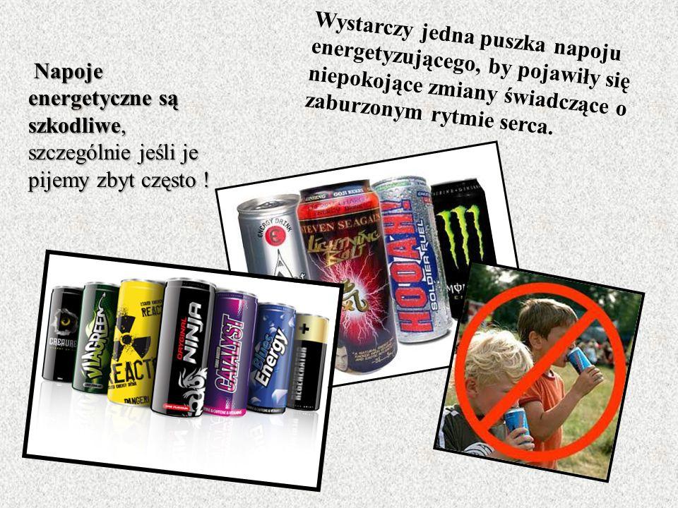 Napoje energetyczne są szkodliwe, szczególnie jeśli je pijemy zbyt często .