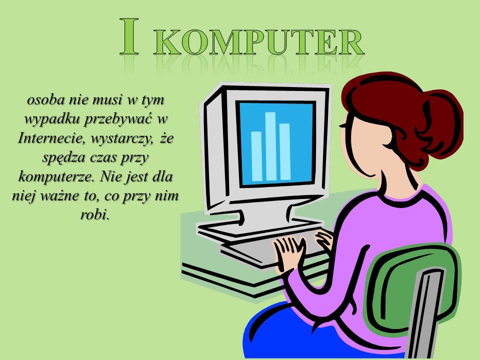 osoba nie musi w tym wypadku przebywać w Internecie, wystarczy, że spędza czas przy komputerze.