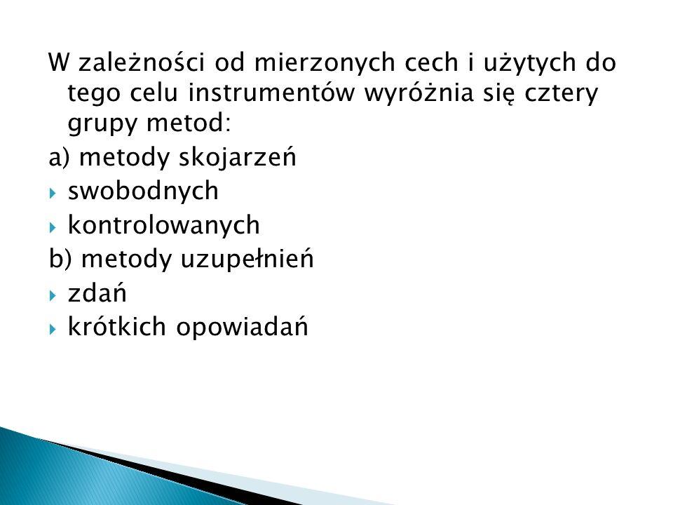 W zależności od mierzonych cech i użytych do tego celu instrumentów wyróżnia się cztery grupy metod: a) metody skojarzeń  swobodnych  kontrolowanych b) metody uzupełnień  zdań  krótkich opowiadań