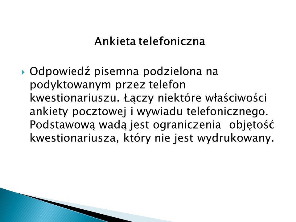 Ankieta telefoniczna  Odpowiedź pisemna podzielona na podyktowanym przez telefon kwestionariuszu. Łączy niektóre właściwości ankiety pocztowej i wywi