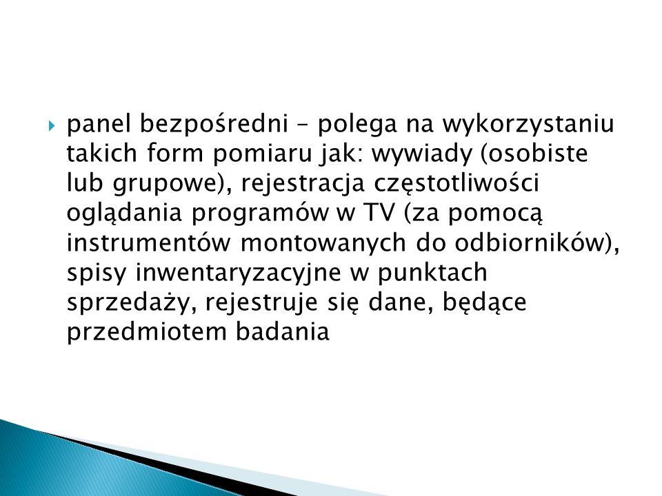  panel bezpośredni – polega na wykorzystaniu takich form pomiaru jak: wywiady (osobiste lub grupowe), rejestracja częstotliwości oglądania programów w TV (za pomocą instrumentów montowanych do odbiorników), spisy inwentaryzacyjne w punktach sprzedaży, rejestruje się dane, będące przedmiotem badania