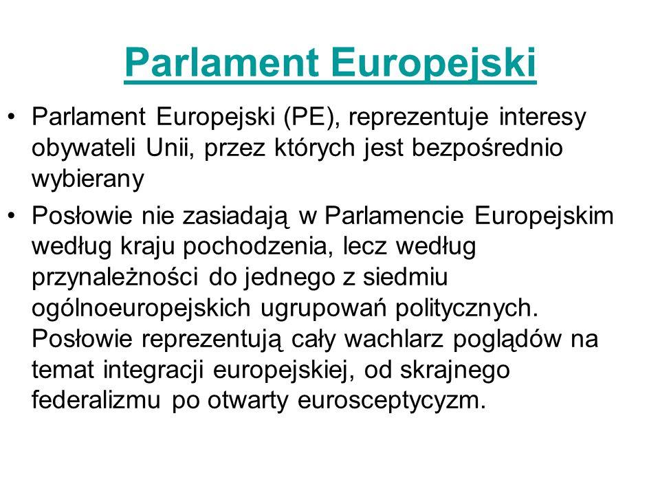 Parlament Europejski Parlament Europejski (PE), reprezentuje interesy obywateli Unii, przez których jest bezpośrednio wybierany Posłowie nie zasiadają w Parlamencie Europejskim według kraju pochodzenia, lecz według przynależności do jednego z siedmiu ogólnoeuropejskich ugrupowań politycznych.