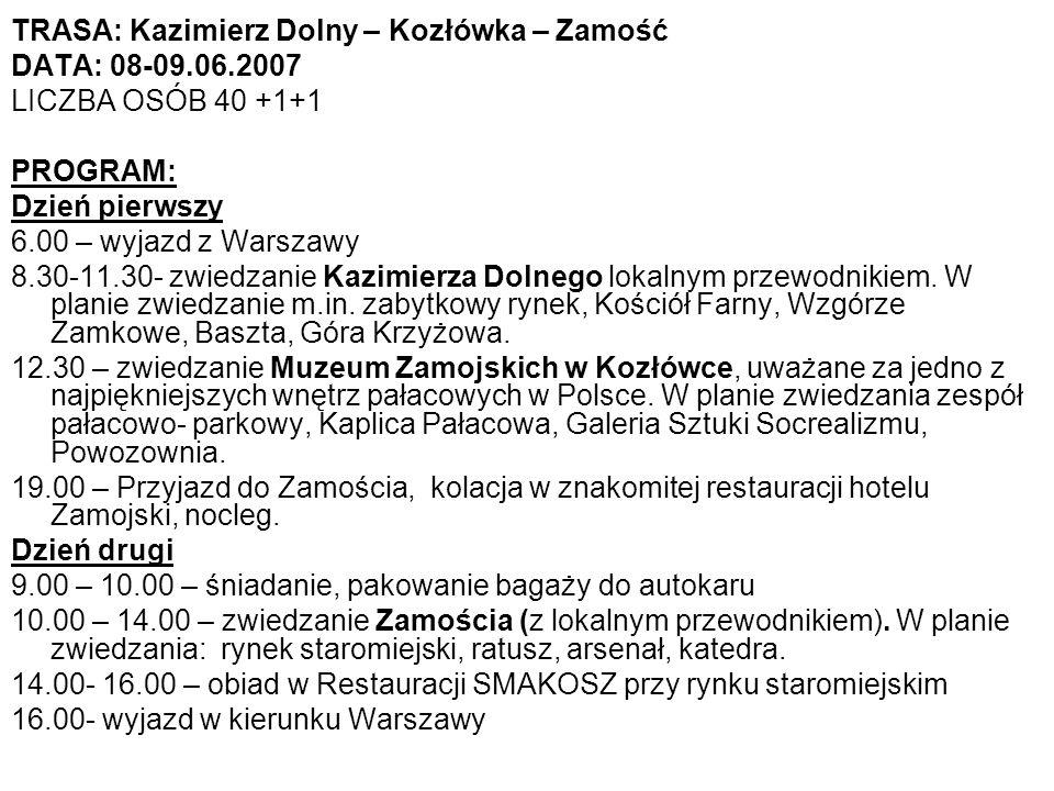 TRASA: Kazimierz Dolny – Kozłówka – Zamość DATA: 08-09.06.2007 LICZBA OSÓB 40 +1+1 PROGRAM: Dzień pierwszy 6.00 – wyjazd z Warszawy 8.30-11.30- zwiedzanie Kazimierza Dolnego lokalnym przewodnikiem.