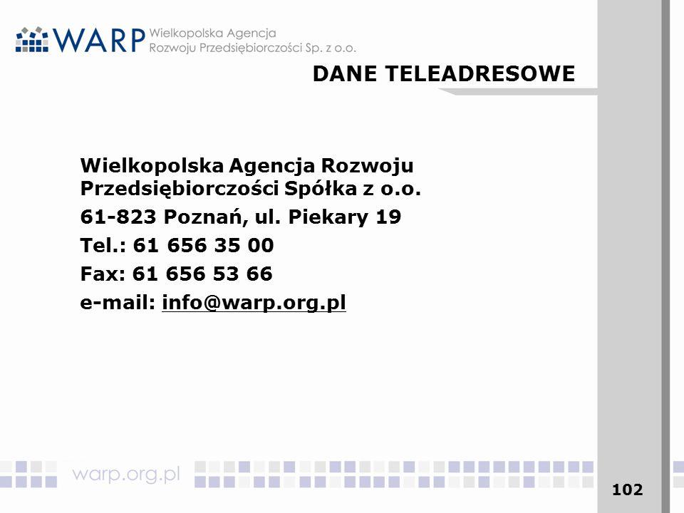 102 Wielkopolska Agencja Rozwoju Przedsiębiorczości Spółka z o.o. 61-823 Poznań, ul. Piekary 19 Tel.: 61 656 35 00 Fax: 61 656 53 66 e-mail: info@warp