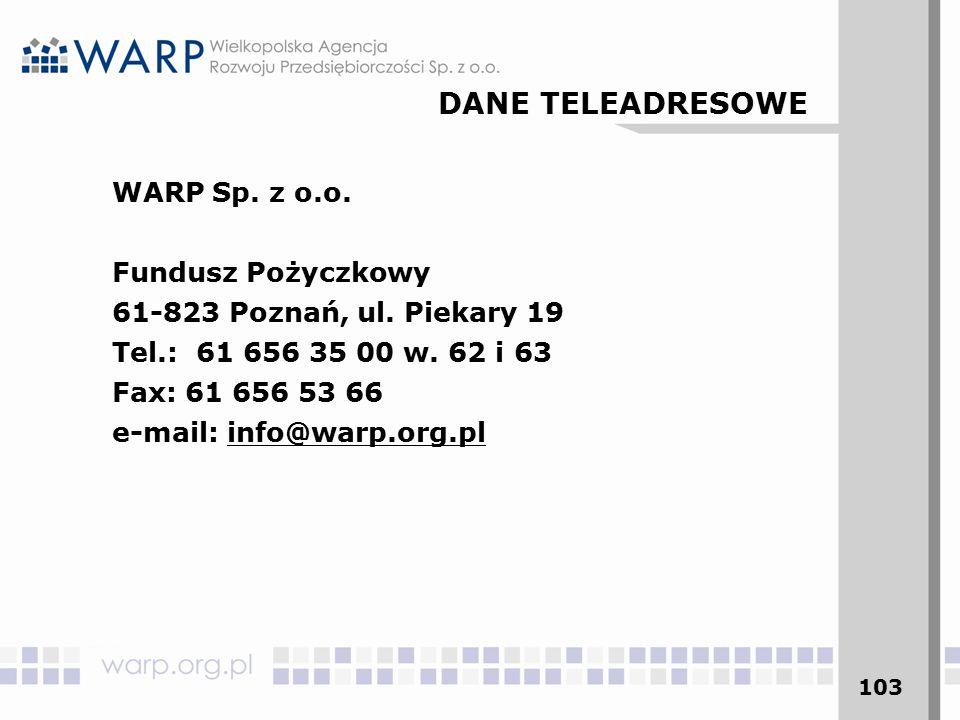 103 WARP Sp. z o.o. Fundusz Pożyczkowy 61-823 Poznań, ul. Piekary 19 Tel.: 61 656 35 00 w. 62 i 63 Fax: 61 656 53 66 e-mail: info@warp.org.pl DANE TEL