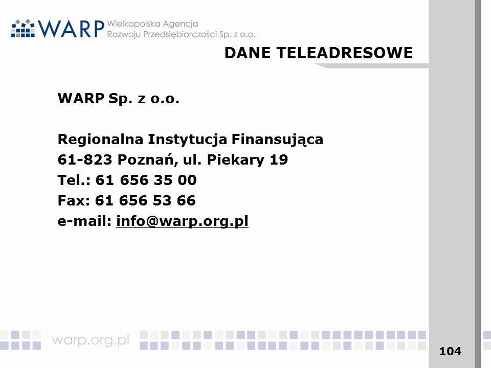 104 WARP Sp. z o.o. Regionalna Instytucja Finansująca 61-823 Poznań, ul. Piekary 19 Tel.: 61 656 35 00 Fax: 61 656 53 66 e-mail: info@warp.org.pl DANE