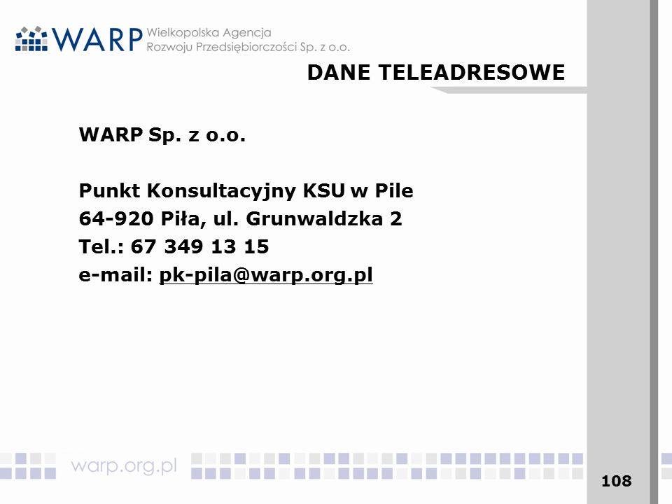 108 WARP Sp. z o.o. Punkt Konsultacyjny KSU w Pile 64-920 Piła, ul. Grunwaldzka 2 Tel.: 67 349 13 15 e-mail: pk-pila@warp.org.pl DANE TELEADRESOWE